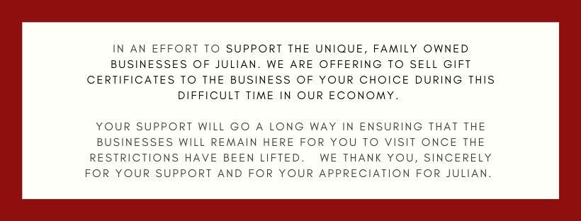 In an effort to Support the Unique, Family Owned Businesses of Julian. We are offering to sell gift certificates to the business of your choice during this difficult time in our economy. Your support will go a long way in ensuring that the businesses will remain here for you to visit once the restrictions have been lifted. We thank you, SINCERELY for your support and for your appreciation for Julian.